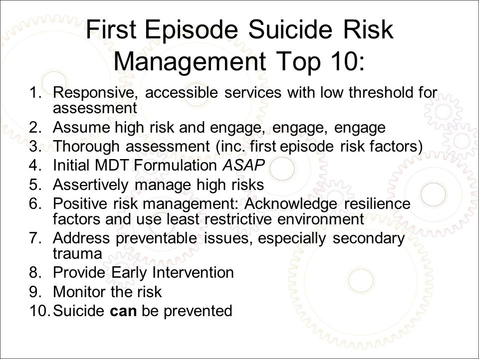 First Episode Suicide Risk Management Top 10: 1.Responsive, accessible services with low threshold for assessment 2.Assume high risk and engage, engage, engage 3.Thorough assessment (inc.
