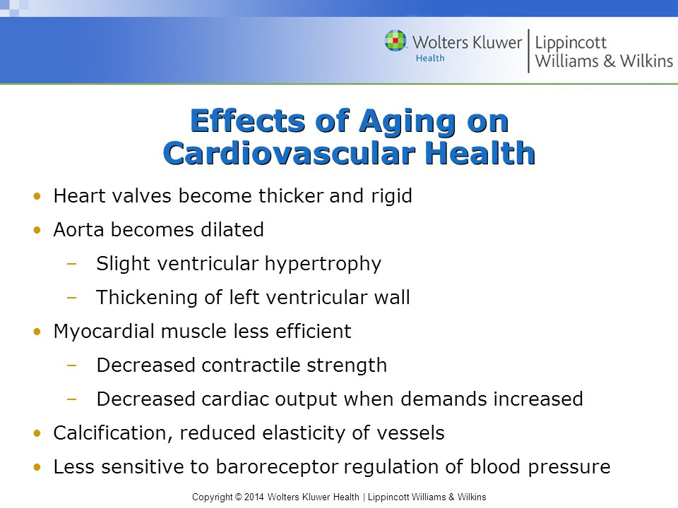 Copyright © 2014 Wolters Kluwer Health | Lippincott Williams & Wilkins Effects of Aging on Cardiovascular Health Conditions altering tissue perfusion –Cardiovascular diseases –Diabetes, cancer, renal failure –Blood dyscrasias –Hypotension –Medication side effects –Other issues of concern