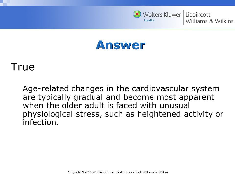 Copyright © 2014 Wolters Kluwer Health | Lippincott Williams & Wilkins Hypertension Incidence and prevalence increases with age Evaluation of blood pressure –Systolic blood pressure ≥ 140 mm Hg –Diastolic blood pressure ≥ 90 mm Hg –Factors to consider when monitoring blood pressure: anxiety, stress, and activity before assessment Symptoms: dull headache, impaired memory, disorientation, confusion, epistaxis, and slow tremor Wide range of treatment