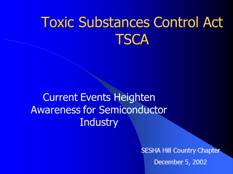Toxic Substances Control Act TSCA Current Events Heighten Awareness for Semiconductor Industry SESHA Hill Country Chapter December 5, 2002