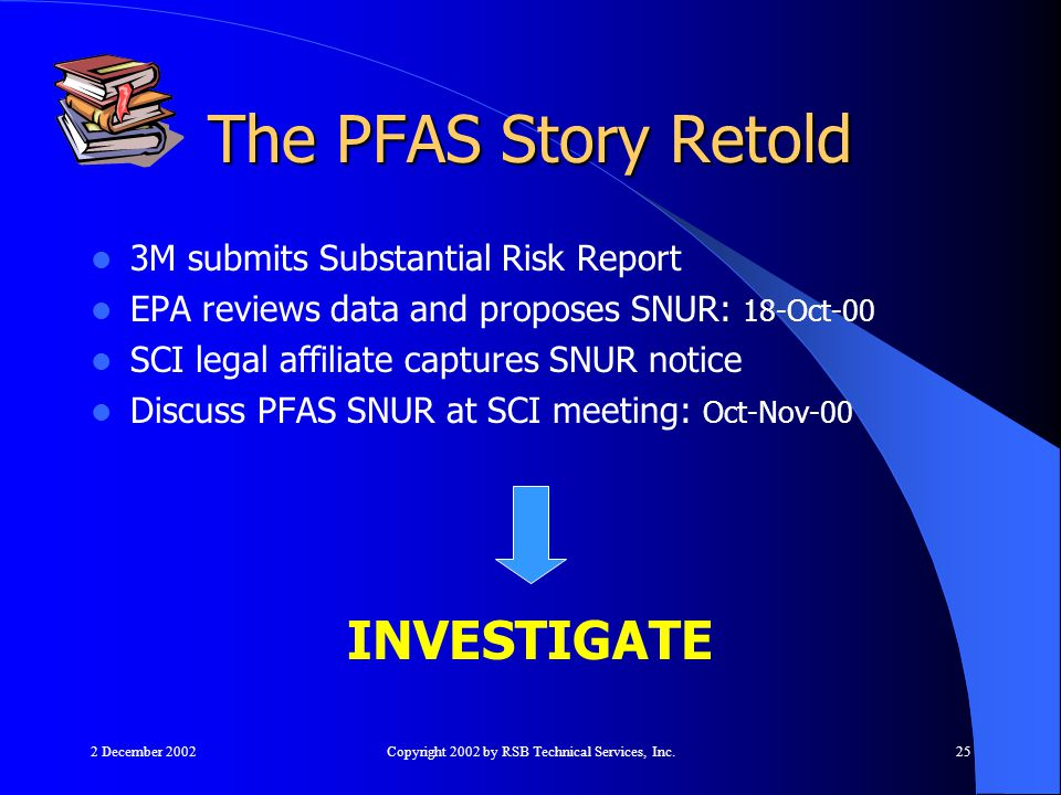 2 December 2002Copyright 2002 by RSB Technical Services, Inc.25 The PFAS Story Retold 3M submits Substantial Risk Report EPA reviews data and proposes SNUR: 18-Oct-00 SCI legal affiliate captures SNUR notice Discuss PFAS SNUR at SCI meeting: Oct-Nov-00 INVESTIGATE