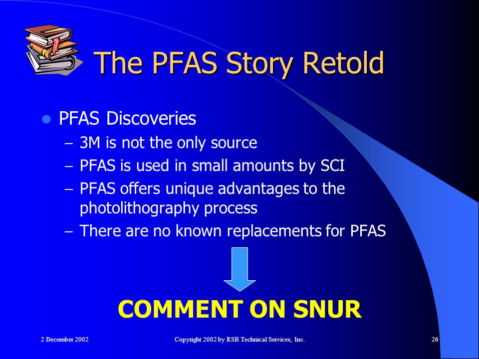 2 December 2002Copyright 2002 by RSB Technical Services, Inc.26 The PFAS Story Retold PFAS Discoveries – 3M is not the only source – PFAS is used in small amounts by SCI – PFAS offers unique advantages to the photolithography process – There are no known replacements for PFAS COMMENT ON SNUR