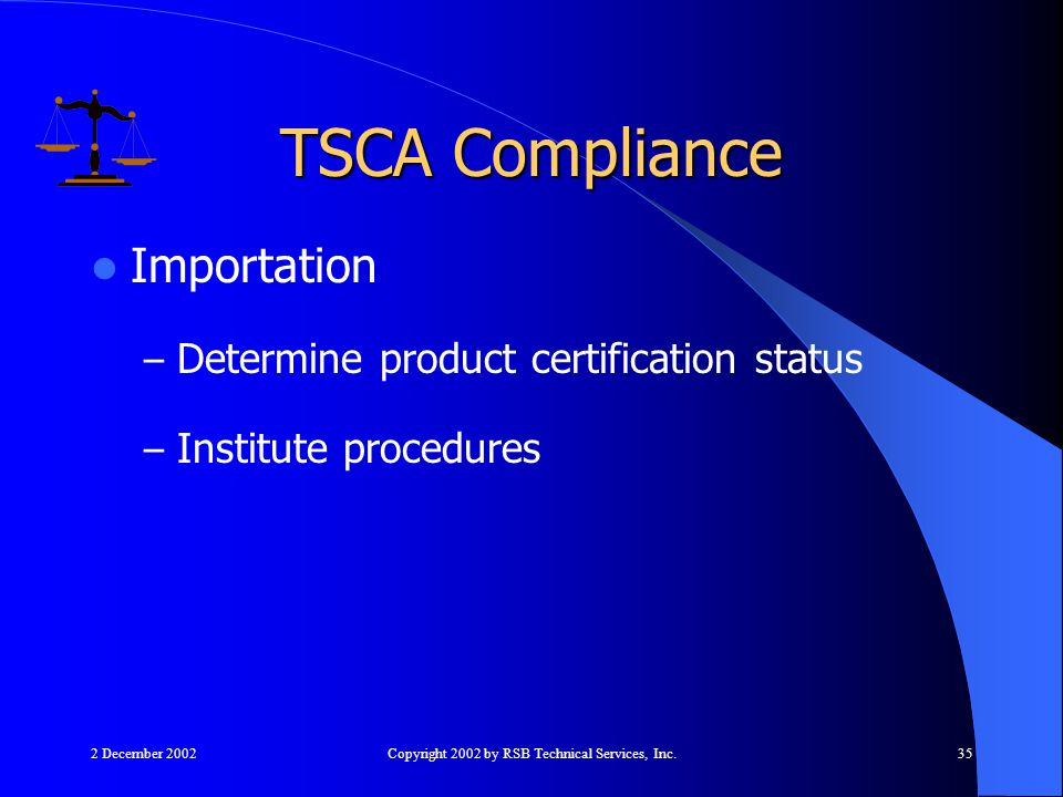 2 December 2002Copyright 2002 by RSB Technical Services, Inc.35 Importation – Determine product certification status – Institute procedures TSCA Compliance