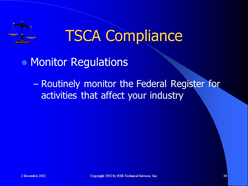 2 December 2002Copyright 2002 by RSB Technical Services, Inc.36 Monitor Regulations – Routinely monitor the Federal Register for activities that affect your industry TSCA Compliance