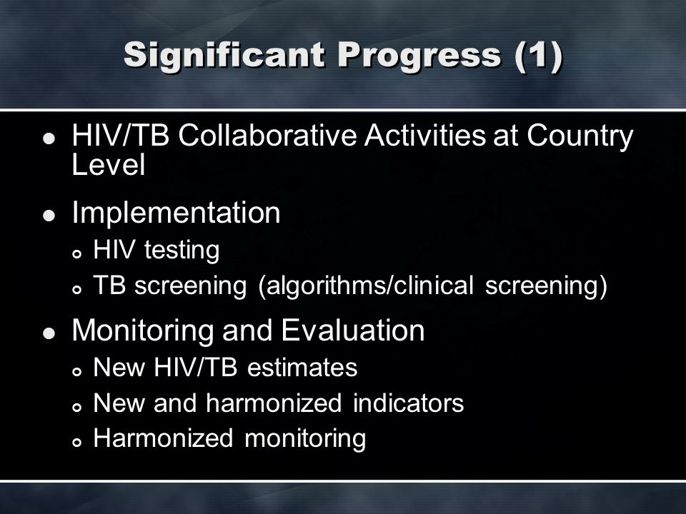 Significant Progress (1) HIV/TB Collaborative Activities at Country Level Implementation HIV testing TB screening (algorithms/clinical screening) Moni