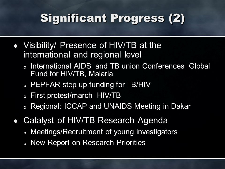 Significant Progress (2) Visibility/ Presence of HIV/TB at the international and regional level International AIDS and TB union Conferences Global Fun