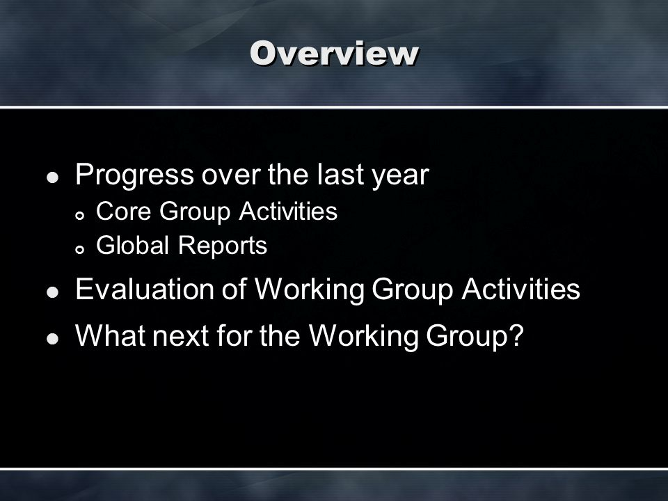 Overview Progress over the last year Core Group Activities Global Reports Evaluation of Working Group Activities What next for the Working Group