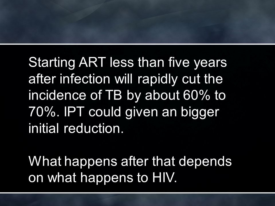 Starting ART less than five years after infection will rapidly cut the incidence of TB by about 60% to 70%.