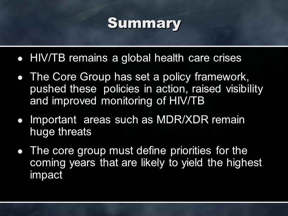 Summary HIV/TB remains a global health care crises The Core Group has set a policy framework, pushed these policies in action, raised visibility and i