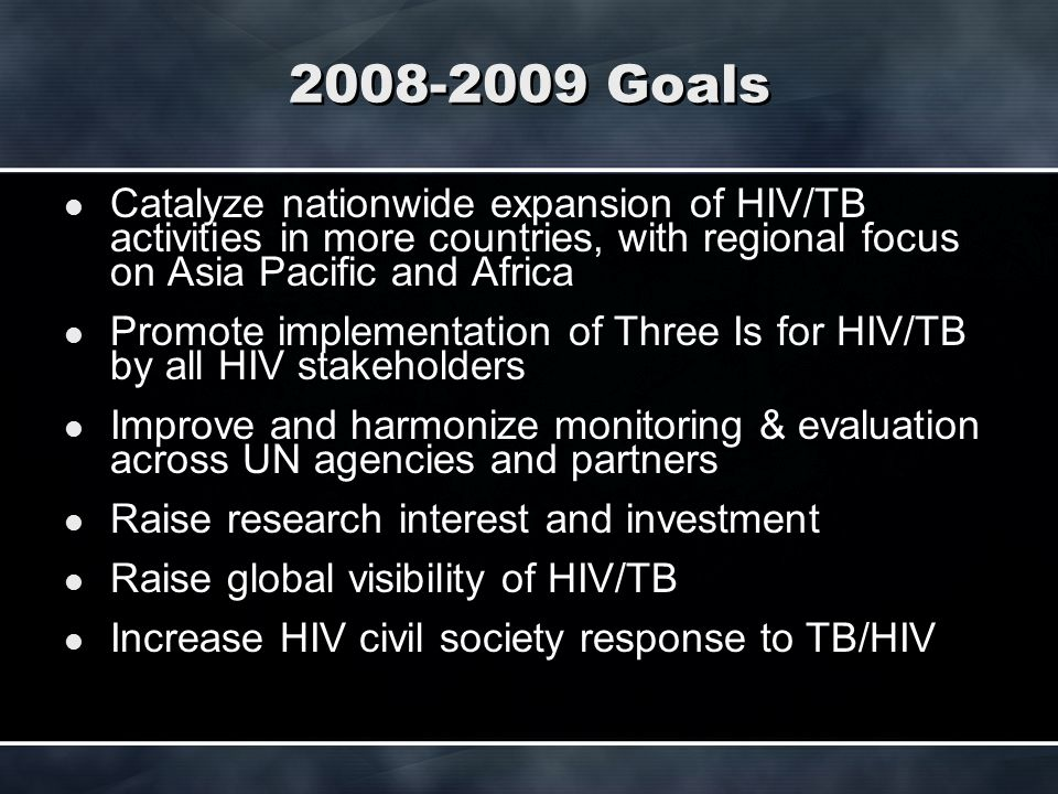 2008-2009 Goals Catalyze nationwide expansion of HIV/TB activities in more countries, with regional focus on Asia Pacific and Africa Promote implementation of Three Is for HIV/TB by all HIV stakeholders Improve and harmonize monitoring & evaluation across UN agencies and partners Raise research interest and investment Raise global visibility of HIV/TB Increase HIV civil society response to TB/HIV