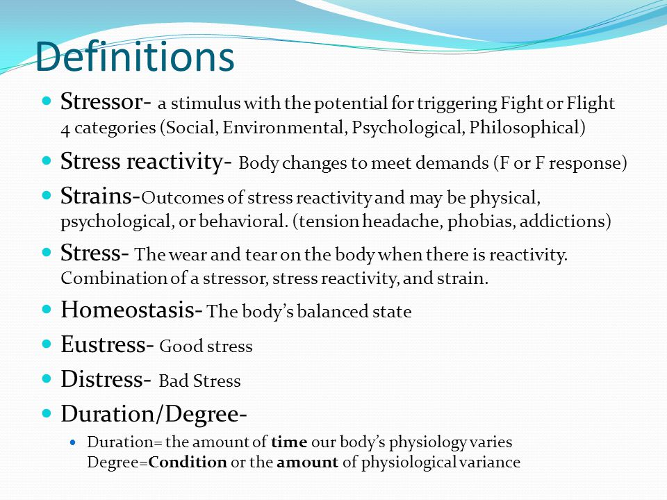 Definitions Stressor- a stimulus with the potential for triggering Fight or Flight 4 categories (Social, Environmental, Psychological, Philosophical)