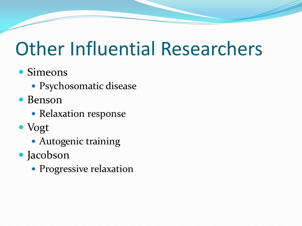 Other Influential Researchers Simeons Psychosomatic disease Benson Relaxation response Vogt Autogenic training Jacobson Progressive relaxation