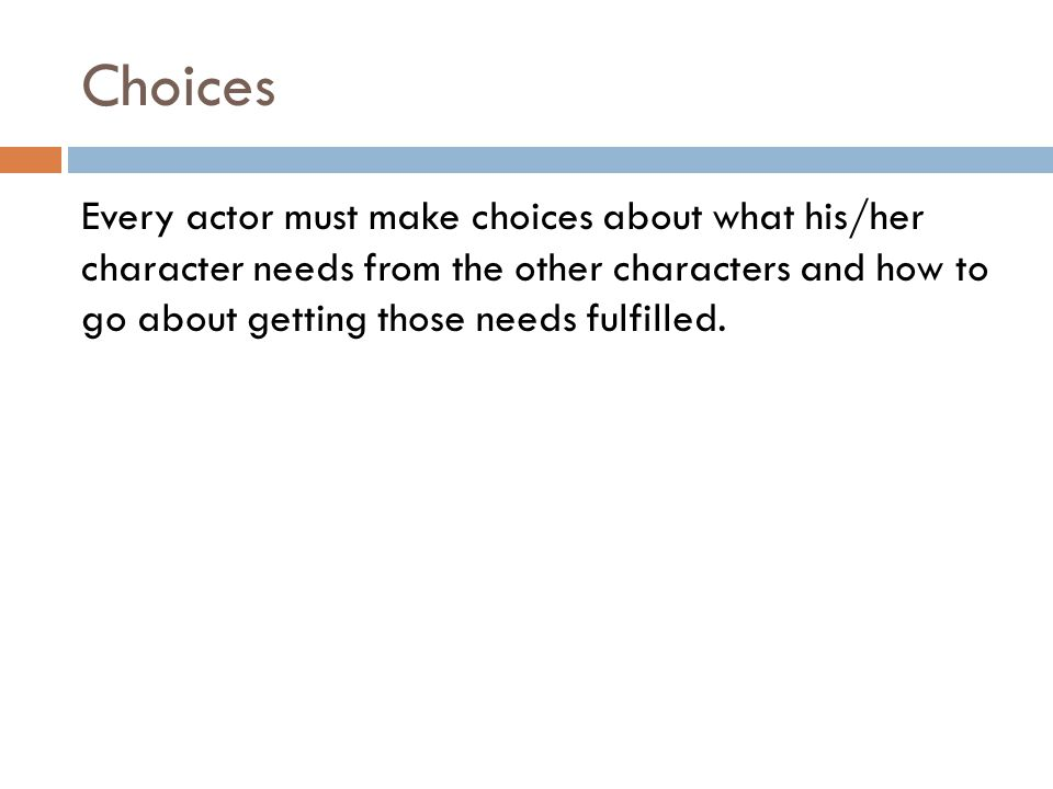 Choices Every actor must make choices about what his/her character needs from the other characters and how to go about getting those needs fulfilled.