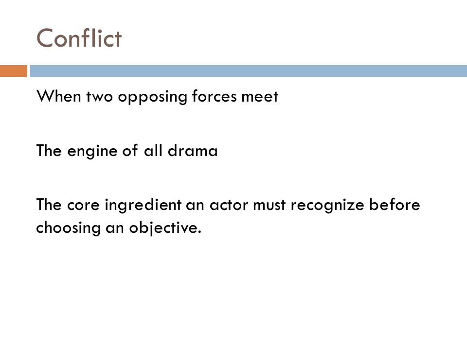 Conflict When two opposing forces meet The engine of all drama The core ingredient an actor must recognize before choosing an objective.