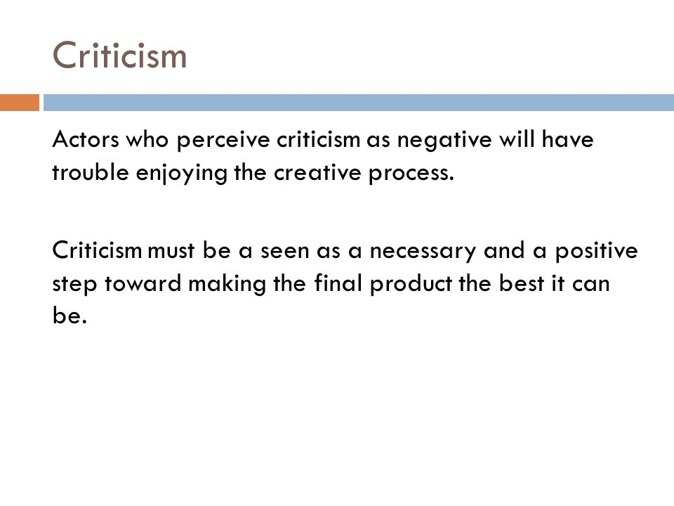 Criticism Actors who perceive criticism as negative will have trouble enjoying the creative process.