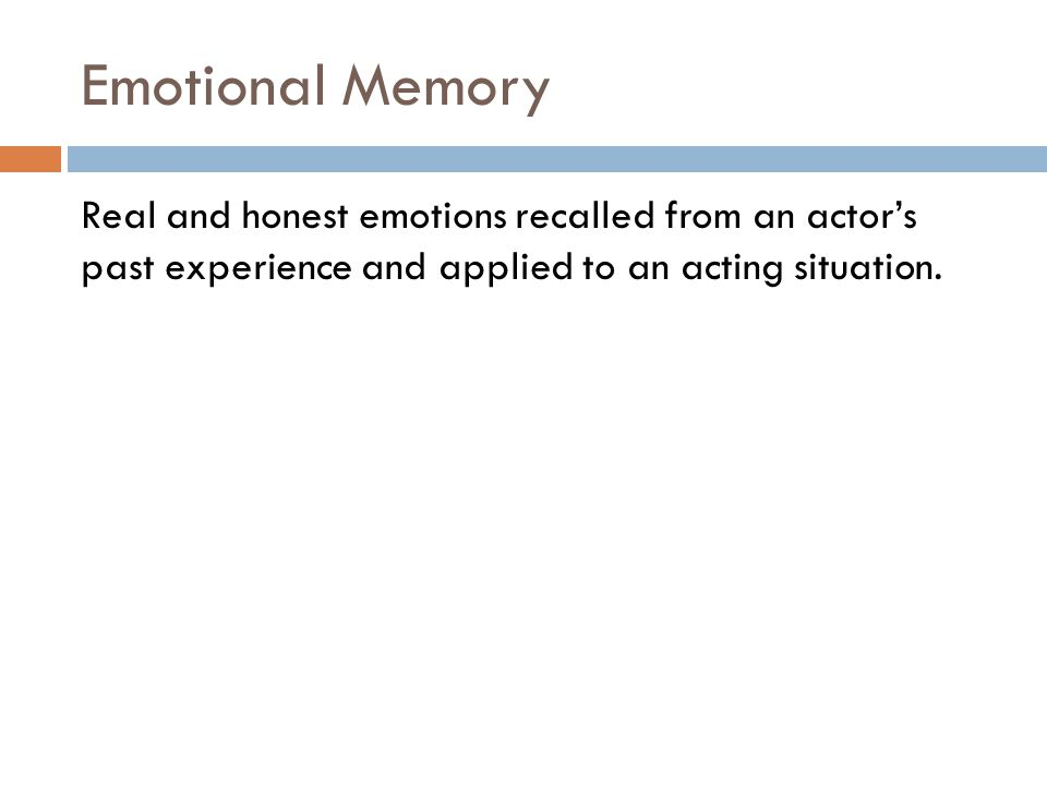 Emotional Memory Real and honest emotions recalled from an actor's past experience and applied to an acting situation.