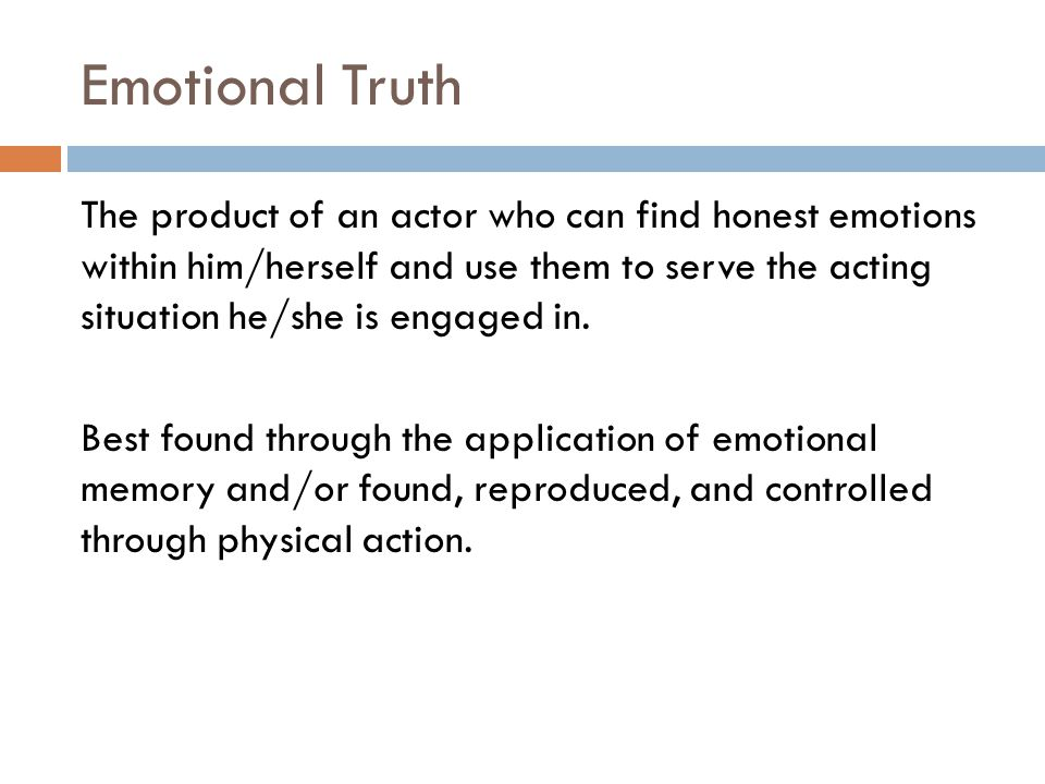 Emotional Truth The product of an actor who can find honest emotions within him/herself and use them to serve the acting situation he/she is engaged in.