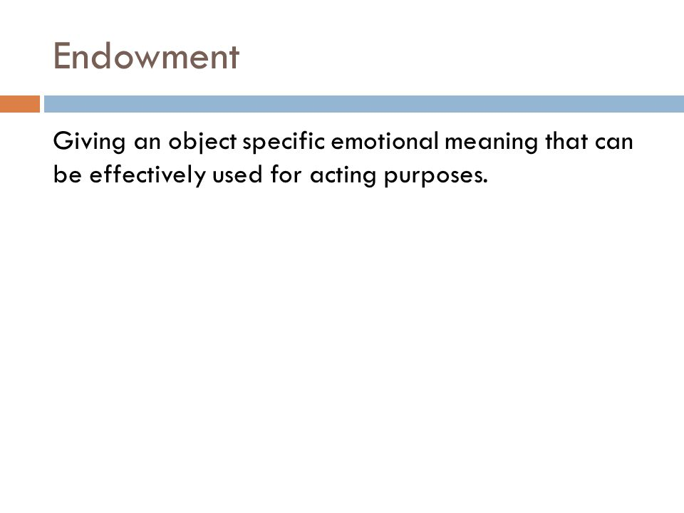 Endowment Giving an object specific emotional meaning that can be effectively used for acting purposes.