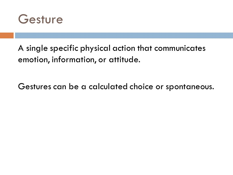 Gesture A single specific physical action that communicates emotion, information, or attitude.