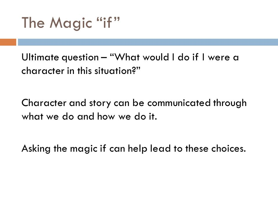 The Magic if Ultimate question – What would I do if I were a character in this situation Character and story can be communicated through what we do and how we do it.