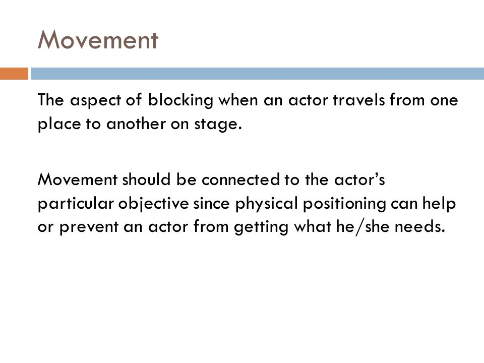 Movement The aspect of blocking when an actor travels from one place to another on stage.