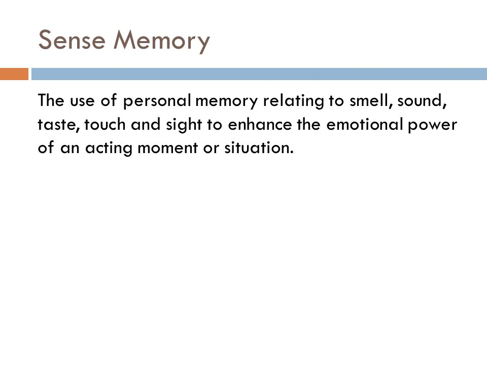 Sense Memory The use of personal memory relating to smell, sound, taste, touch and sight to enhance the emotional power of an acting moment or situation.