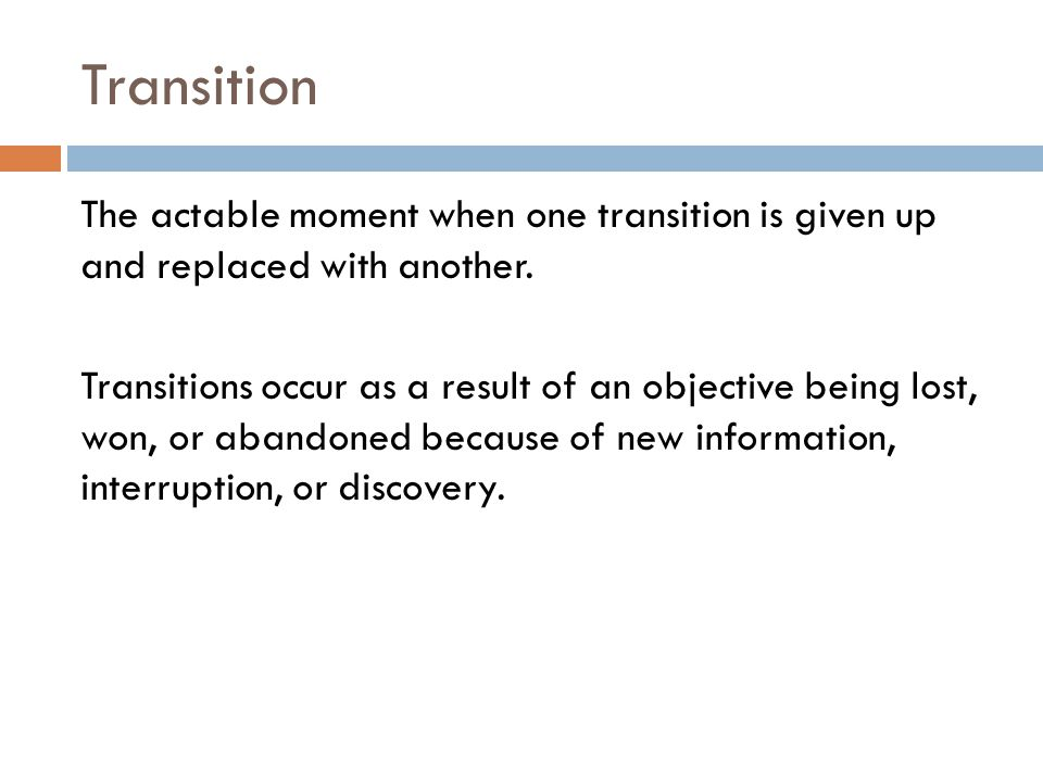 Transition The actable moment when one transition is given up and replaced with another.