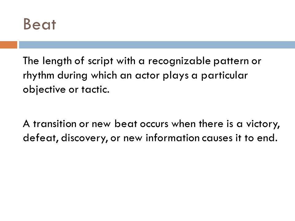 Beat The length of script with a recognizable pattern or rhythm during which an actor plays a particular objective or tactic.