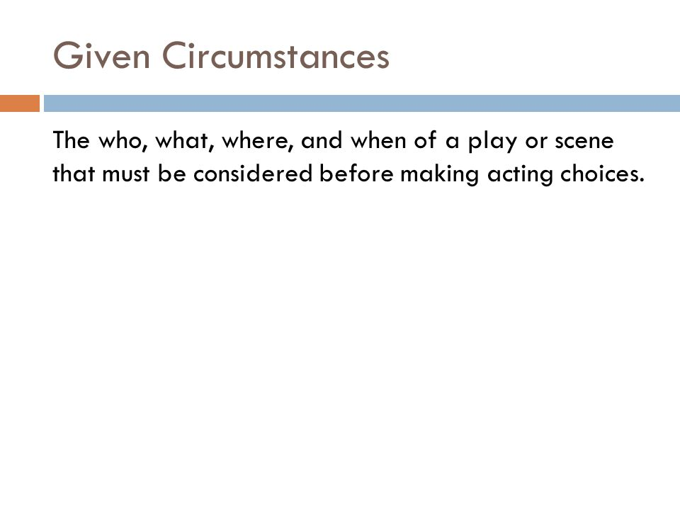 Given Circumstances The who, what, where, and when of a play or scene that must be considered before making acting choices.