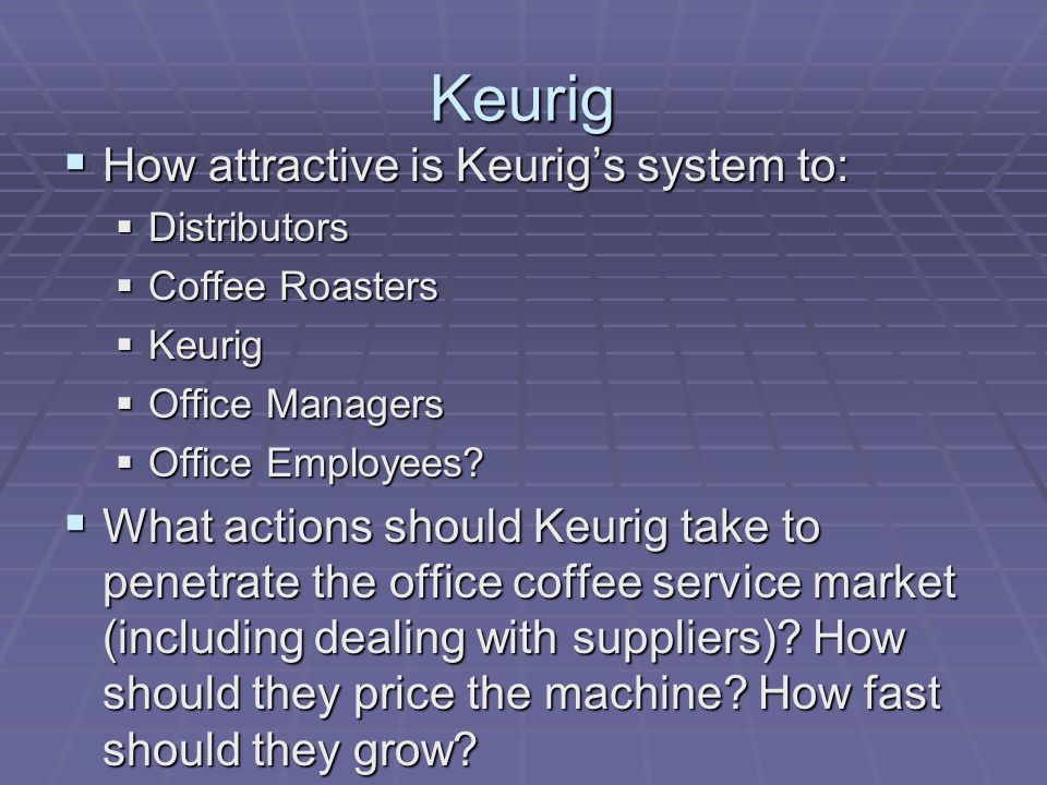 Keurig  How attractive is Keurig's system to:  Distributors  Coffee Roasters  Keurig  Office Managers  Office Employees.