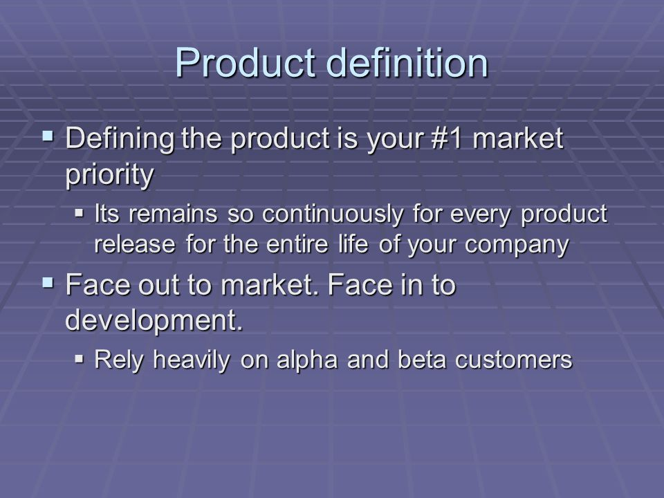 Product definition  Defining the product is your #1 market priority  Its remains so continuously for every product release for the entire life of your company  Face out to market.