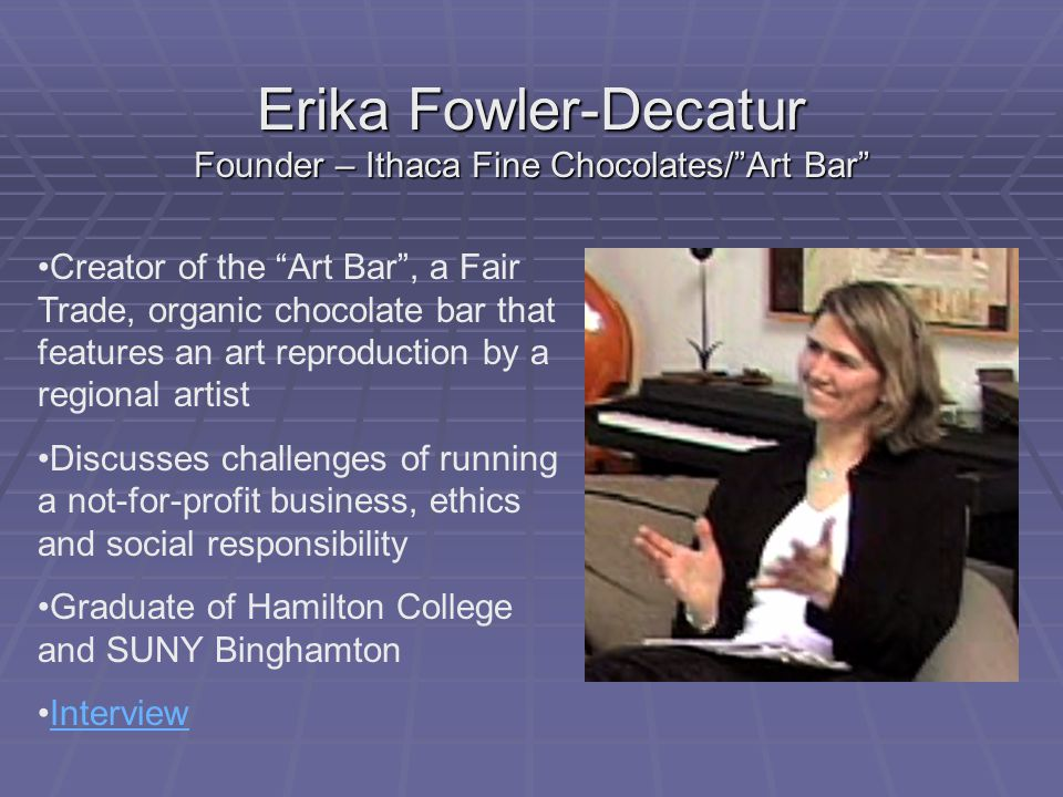 Erika Fowler-Decatur Founder – Ithaca Fine Chocolates/ Art Bar Creator of the Art Bar , a Fair Trade, organic chocolate bar that features an art reproduction by a regional artist Discusses challenges of running a not-for-profit business, ethics and social responsibility Graduate of Hamilton College and SUNY Binghamton Interview