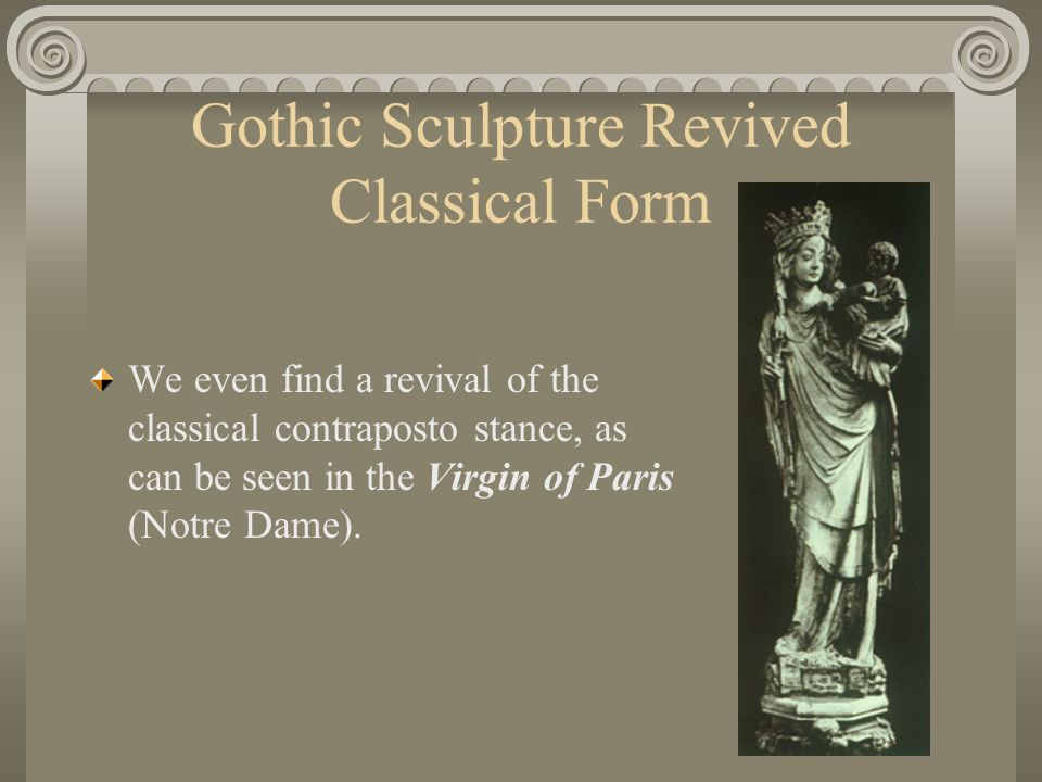 Gothic Sculpture Revived Classical Form We even find a revival of the classical contraposto stance, as can be seen in the Virgin of Paris (Notre Dame)