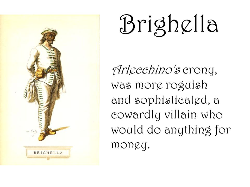 Arlecchino's crony, was more roguish and sophisticated, a cowardly villain who would do anything for money. Brighella
