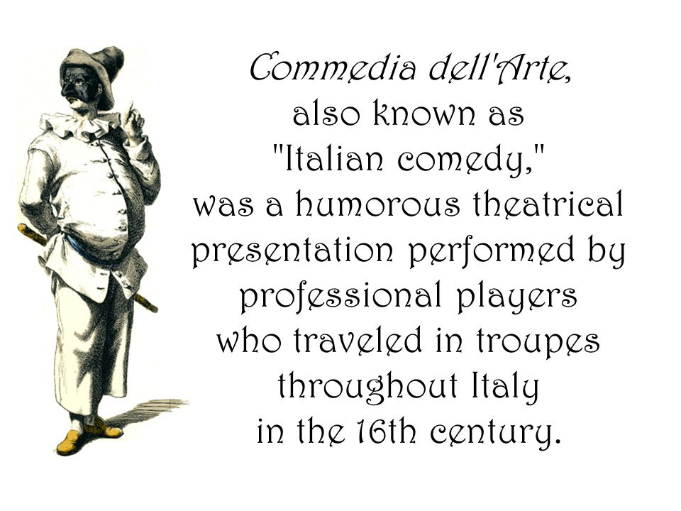 Commedia dell Arte, also known as Italian comedy, was a humorous theatrical presentation performed by professional players who traveled in troupes throughout Italy in the 16th century.