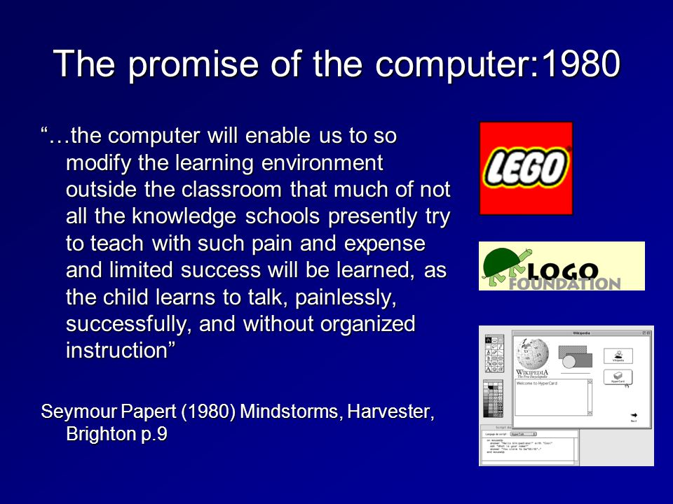 …the computer will enable us to so modify the learning environment outside the classroom that much of not all the knowledge schools presently try to teach with such pain and expense and limited success will be learned, as the child learns to talk, painlessly, successfully, and without organized instruction Seymour Papert (1980) Mindstorms, Harvester, Brighton p.9 The promise of the computer:1980