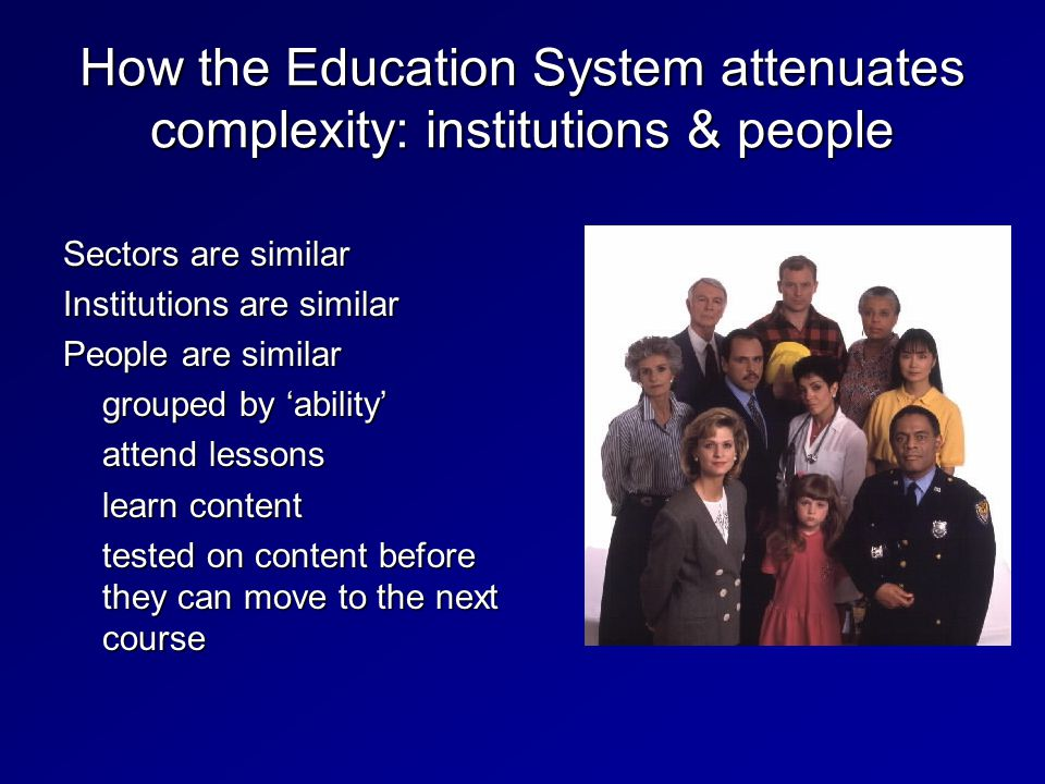 How the Education System attenuates complexity: institutions & people Sectors are similar Institutions are similar People are similar grouped by 'ability' attend lessons learn content tested on content before they can move to the next course