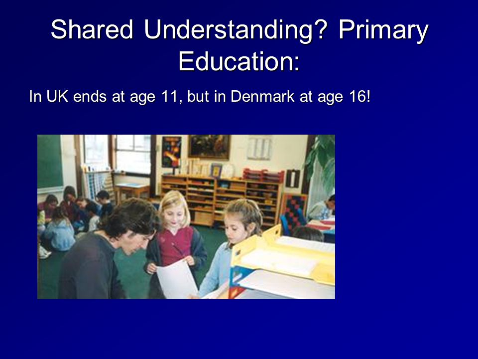 In UK ends at age 11, but in Denmark at age 16! Shared Understanding Primary Education: