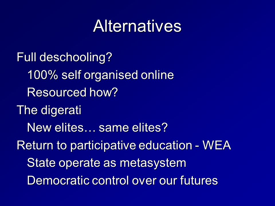 Full deschooling? 100% self organised online Resourced how? The digerati New elites… same elites? Return to participative education - WEA State operat