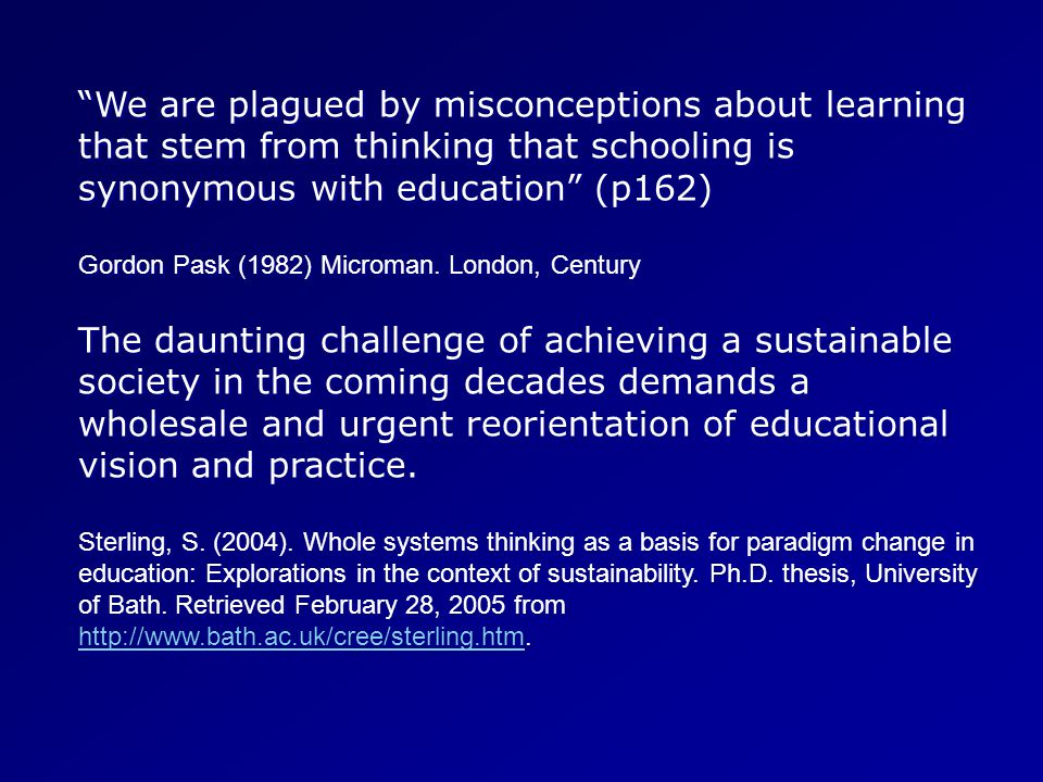 We are plagued by misconceptions about learning that stem from thinking that schooling is synonymous with education (p162) Gordon Pask (1982) Microman.