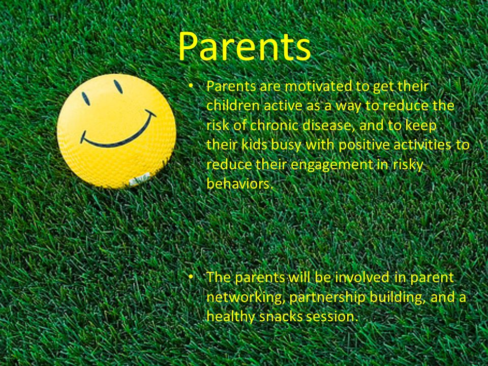 Parents Parents are motivated to get their children active as a way to reduce the risk of chronic disease, and to keep their kids busy with positive activities to reduce their engagement in risky behaviors.