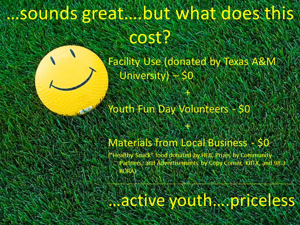 …sounds great….but what does this cost? Facility Use (donated by Texas A&M University) – $0 + Youth Fun Day Volunteers - $0 + Materials from Local Bus