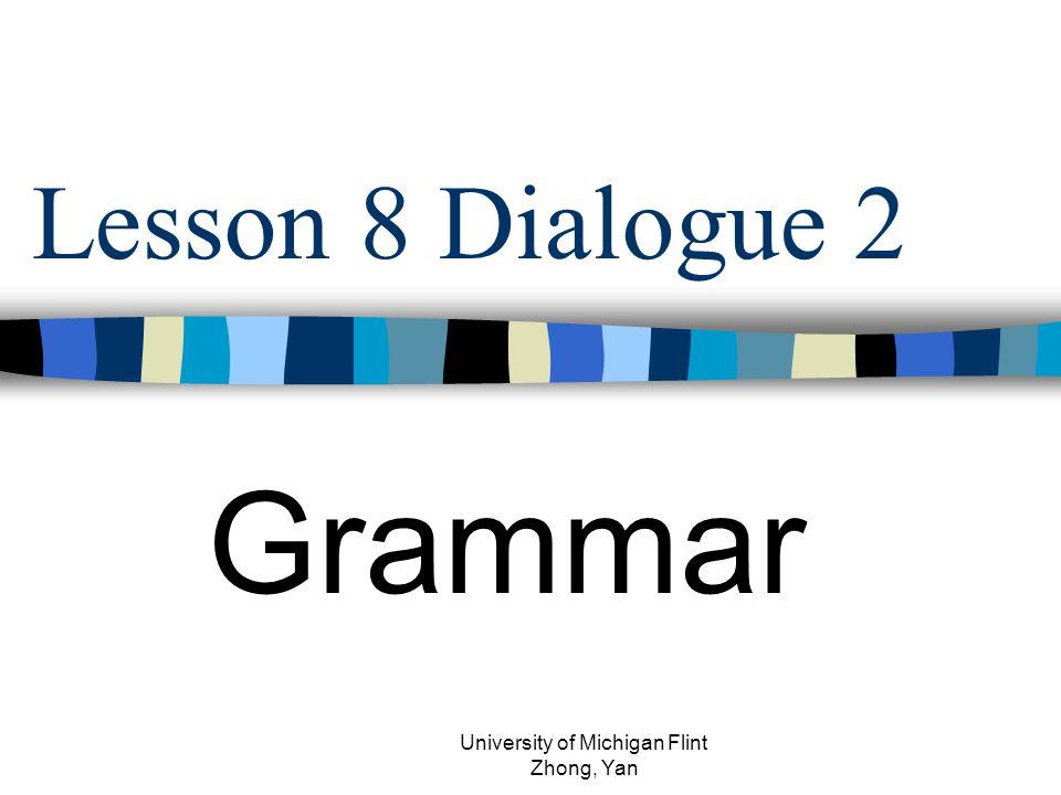 Lesson 8 Dialogue 2 Grammar University of Michigan Flint Zhong, Yan