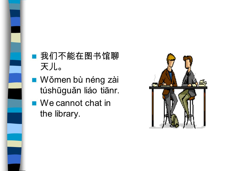 我们不能在图书馆聊 天儿。 Wǒmen bù néng zài túshūguǎn liáo tiānr. We cannot chat in the library.