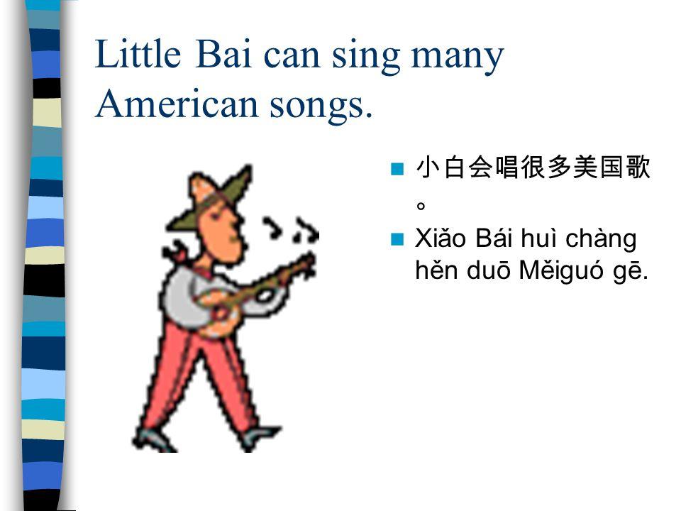Little Bai can sing many American songs. 小白会唱很多美国歌 。 Xiǎo Bái huì chàng hěn duō Měiguó gē.