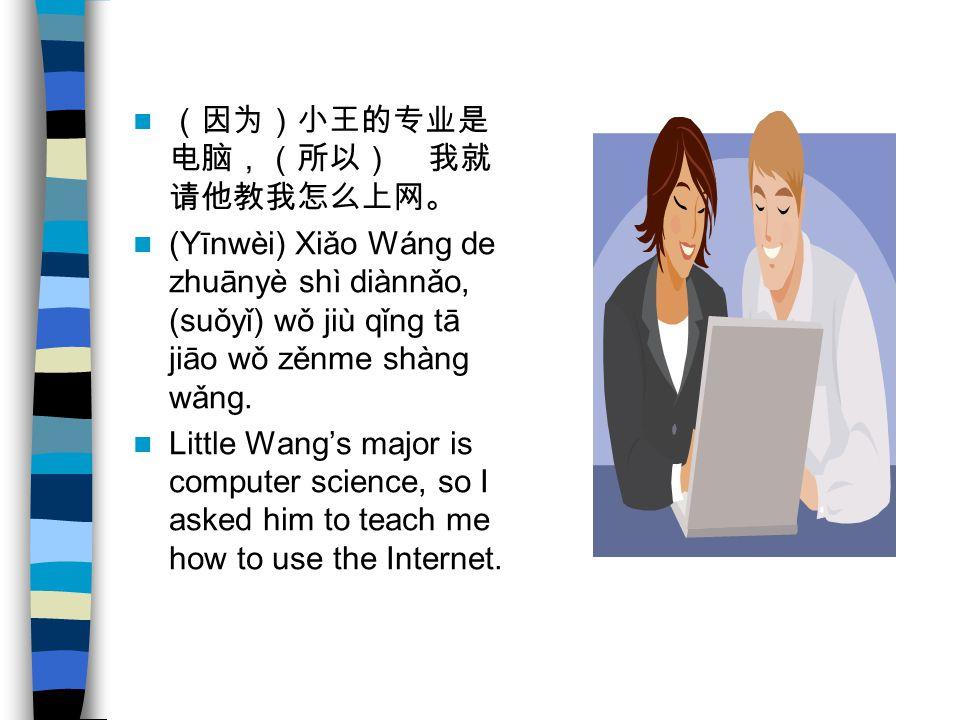 (因为)小王的专业是 电脑,(所以) 我就 请他教我怎么上网。 (Yīnwèi) Xiǎo Wáng de zhuānyè shì diànnǎo, (suǒyǐ) wǒ jiù qǐng tā jiāo wǒ zěnme shàng wǎng.