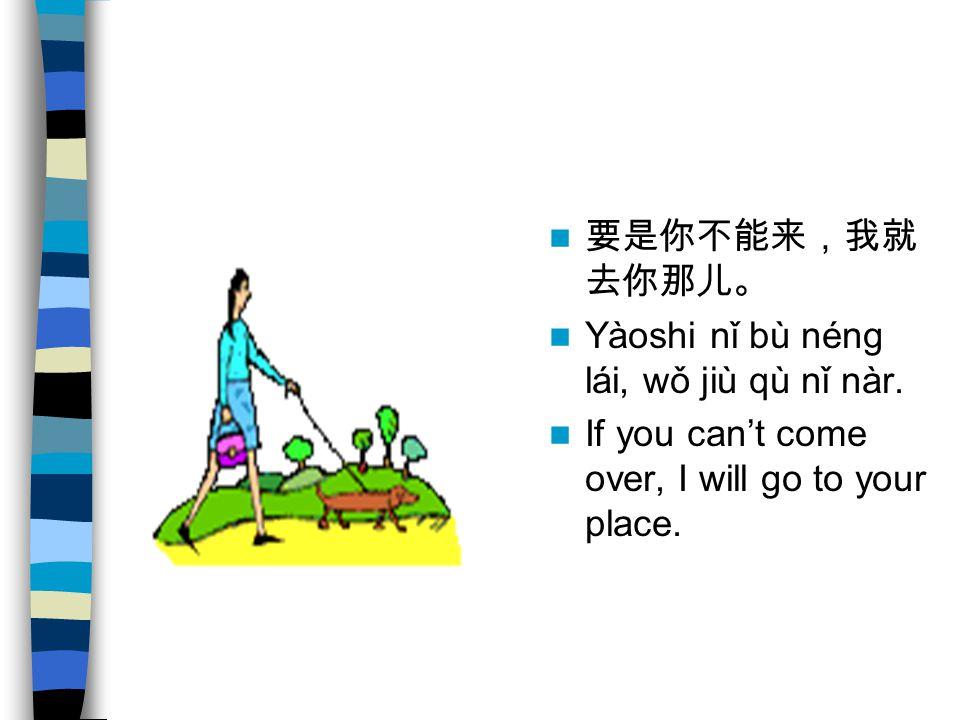 要是你不能来,我就 去你那儿。 Yàoshi nǐ bù néng lái, wǒ jiù qù nǐ nàr.
