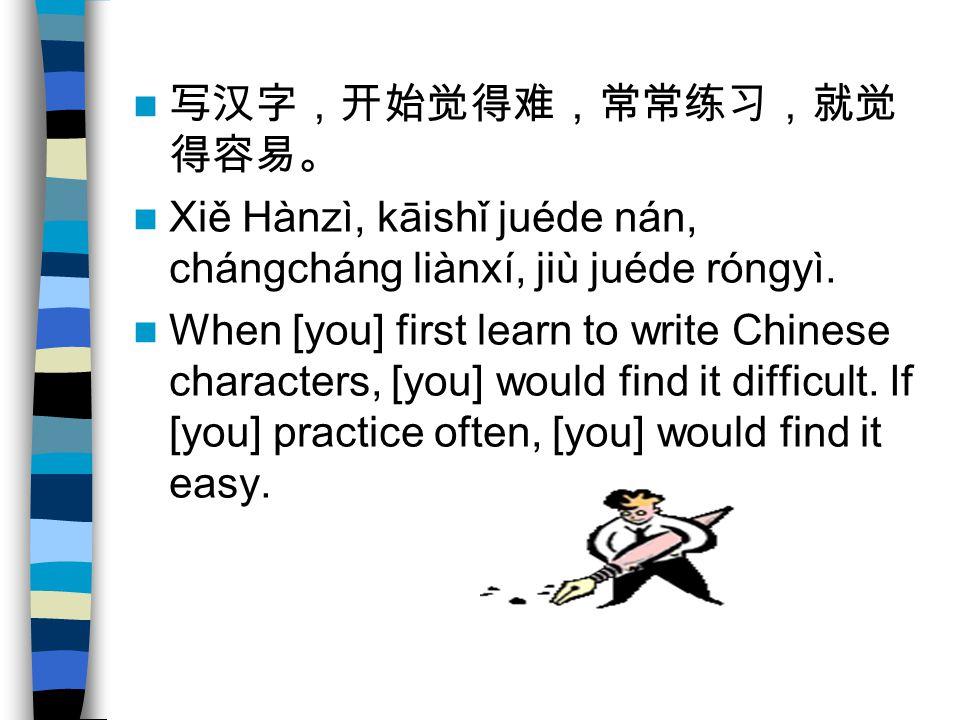 写汉字,开始觉得难,常常练习,就觉 得容易。 Xiě Hànzì, kāishǐ juéde nán, chángcháng liànxí, jiù juéde róngyì.