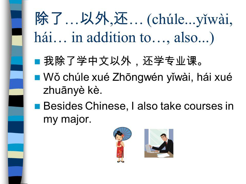 除了 … 以外, 还 … (chúle...yǐwài, hái… in addition to…, also...) 我除了学中文以外,还学专业课。 Wǒ chúle xué Zhōngwén yǐwài, hái xué zhuānyè kè.