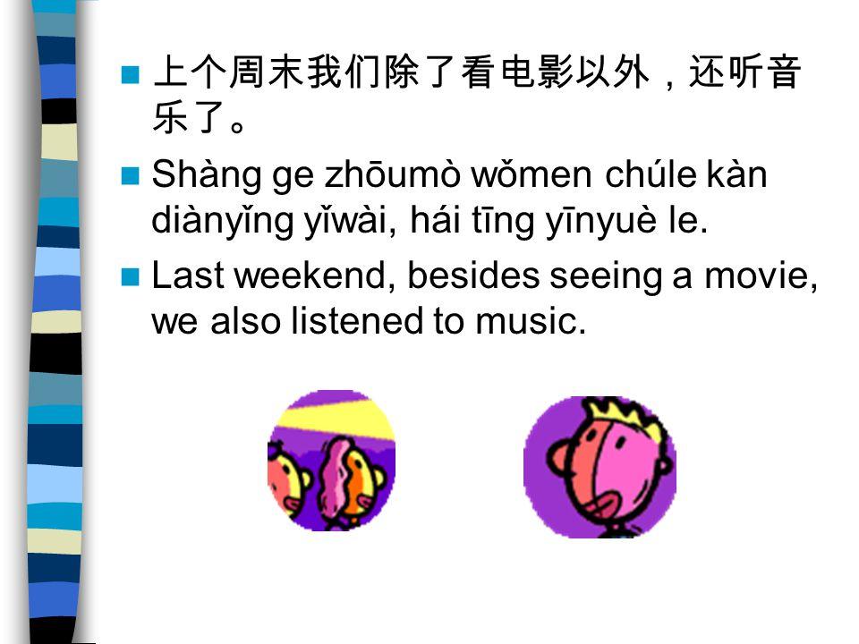 上个周末我们除了看电影以外,还听音 乐了。 Shàng ge zhōumò wǒmen chúle kàn diànyǐng yǐwài, hái tīng yīnyuè le.